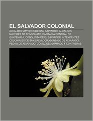 El Salvador Colonial: Alcaldes Mayores de San Salvador, Alcaldes Mayores de Sonsonate, Capitania General de Guatemala, Conquista de El Salva - Source Wikipedia