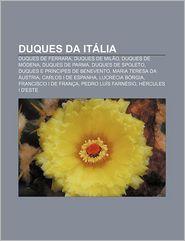Duques Da Italia: Duques de Ferrara, Duques de Milao, Duques de Modena, Duques de Parma, Duques de Spoleto, Duques E Principes de Beneve - Fonte Wikipedia