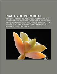 Praias de Portugal: Praias Da Madeira, Praias Da Regiao Centro, Praias Da Regiao Norte, Praias de Lisboa, Praias Do Algarve, Praias DOS Ac - Fonte Wikipedia