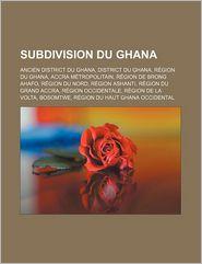 Subdivision du Ghan: Ancien District du Ghana, District du Ghana, Région du Ghana, Accra Métropolitain, Région de Brong Ahafo, Région du Nord, Région - Source: Wikipedia