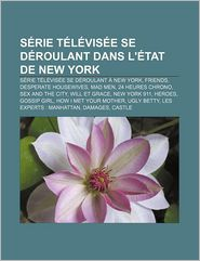 Serie Televisee Se Deroulant Dans L'Etat de New York: Serie Televisee Se Deroulant a New York, Friends, Desperate Housewives, Mad Men - Source Wikipedia