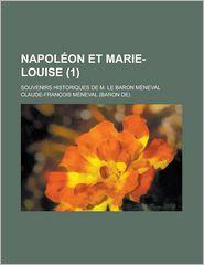 Napoleon Et Marie-Louise; Souvenirs Historiques de M. Le Baron Meneval (1) - Claude-Fran?ois M?neval, Claude-Francois Meneval