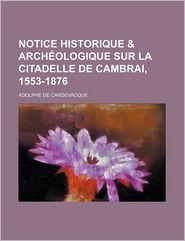 Notice Historique & Archeologique Sur La Citadelle de Cambrai, 1553-1876 - Adolphe De Cardevacque