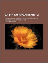 La Fin Du Paganisme (2); Etude Sur Les Dernieres Luttes Religieuses En Occident Au Quatrieme Siecle - Gaston Boissier