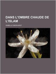 Dans L'Ombre Chaude de L'Islam - Isabelle Eberhardt