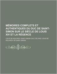 Memoires Complets Et Authentiques Du Duc de Saint-Simon Sur Le Siecle de Louis XIV Et La Regence (19) - Louis De Rouvroy Saint-Simon