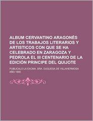 Album Cervantino Aragon S de Los Trabajos Literarios y Artisticos Con Que Se Ha Celebrado En Zaragoza y Pedrola El III Centenario de La Edici N Princi - Libros Grupo