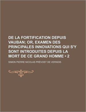 de La Fortification Depuis Vauban (2); Or, Examen Des Principales Innovations Qui S'y Sont Introduites Depuis La Mort de Ce Grand Homme