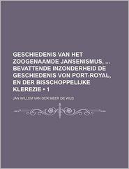 Geschiedenis Van Het Zoogenaamde Jansenismus, Bevattende Inzonderheid de Geschiedenis Von Port-Royal, En Der Bisschoppelijke Klerezie (1) - Jan Willem Van Der Meer De Wijs
