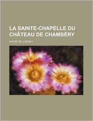 La Sainte-Chapelle Du Chateau de Chambery - Alexis De Jussieu