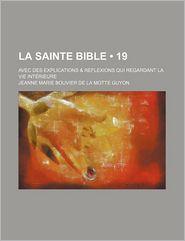 La Sainte Bible (19); Avec Des Explications & Reflexions Qui Regardant La Vie Int Rieure - Jeanne Marie Bouvier De La Motte Guyon