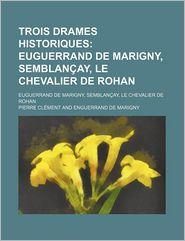 Trois Drames Historiques; Euguerrand de Marigny, Semblancay, Le Chevalier de Rohan