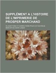 Suppl Ment A L'Histoire de L'Imprimerie de Prosper Marchand; Ou Additions Et Corrections Pour CET Ouvrage - Mercier De Saint-L Ger
