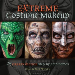 Extreme Costume Makeup: 25 Creepy & Cool Step-by-Step Demos - Brian Wolfe, Nick Wolfe