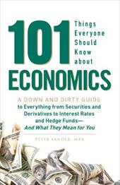 101 Things Everyone Should Know about Economics: A Down and Dirty Guide to Everything from Securities and Derivatives to Interest - Sander, Peter