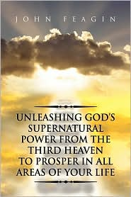 Unleashing God's Supernatural Power From The Third Heaven To Prosper In All Areas Of Your Life - John Feagin