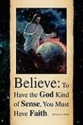 Believe: To Have the God Kind of Sense, You Must Have Faith