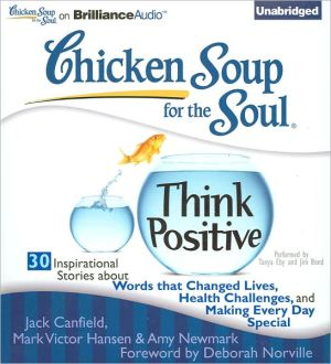Chicken Soup for the Soul: Think Positive - 30 Inspirational Stories about Words that Changed Lives, Health Challenges and Making Every Day Special - Jack Canfield, Mark Victor Hansen, Amy Newmark, Foreword by Deborah Norville, Read by Jim Bond, Read by Tanya Eby