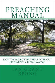 Preaching Manual: How to Preach the Bible Without Becoming a Total Wacko - Ian Grant Spong