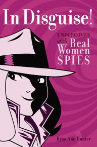 In Disguise!: Undercover with Real Women Spies - Ryan Ann Hunter