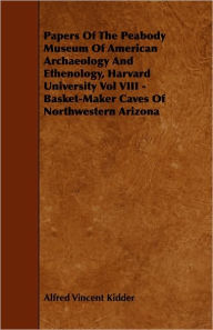 Papers Of The Peabody Museum Of American Archaeology And Ethenology, Harvard University Vol Viii - Basket-Maker Caves Of Northwestern Arizona - Alfred Vincent Kidder