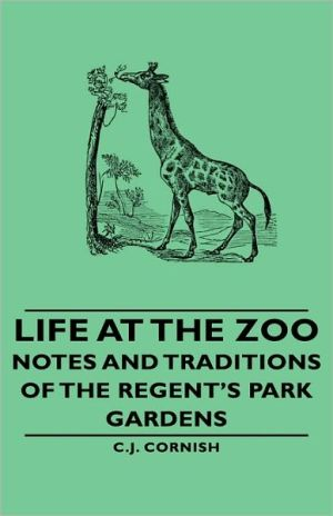 Life At The Zoo - Notes And Traditions Of The Regent's Park Gardens - C.J. Cornish