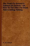 The Trout Fly Dresser's Cabinet of Devices - Or, How to the Flies for Trout and Grayling Fishing