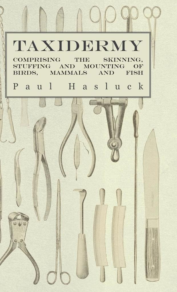 Taxidermy - Comprising the Skinning, Stuffing and Mounting of Birds, Mammals and Fish als Buch von Paul Hasluck, Various - Obscure Press