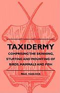Taxidermy - Comprising the Skinning, Stuffing and Mounting of Birds, Mammals and Fish