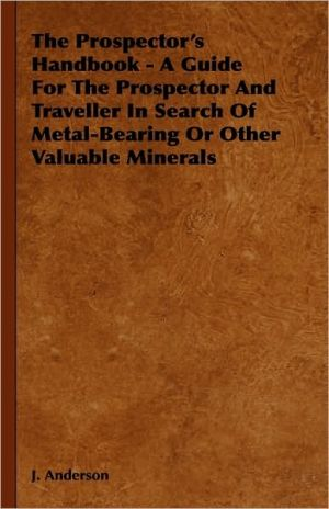 The Prospector's Handbook - A Guide For The Prospector And Traveller In Search Of Metal-Bearing Or Other Valuable Minerals