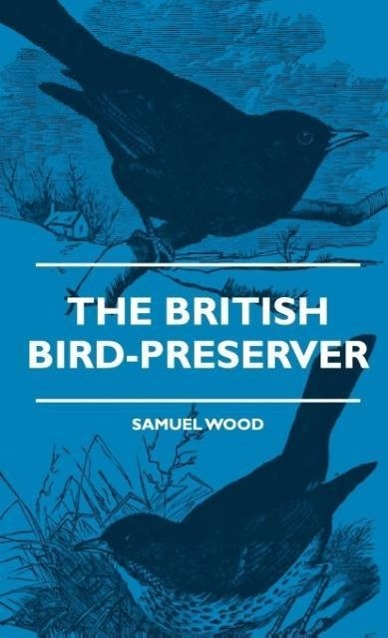 The British Bird-Preserver - Or, How To Skin, Stuff And Mount Birds And Animals - With A Chapter On Their Localities, Habits And How To Obtain The... - Obscure Press