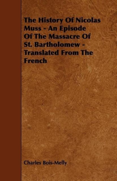 The History Of Nicolas Muss - An Episode Of The Massacre Of St. Bartholomew - Translated From The French als Taschenbuch von Charles Bois-Melly - Morrison Press