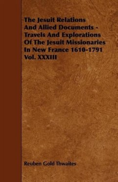 The Jesuit Relations And Allied Documents - Travels And Explorations Of The Jesuit Missionaries In New France 1610-1791 Vol. XXXIII - Thwaites, Reuben Gold