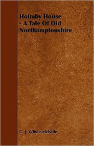 Holmby House - A Tale Of Old Northamptonshire - G. J. Whyte-Melville