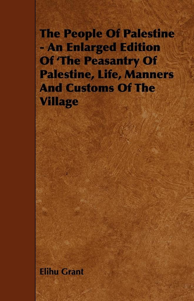 The People of Palestine - An Enlarged Edition of ´The Peasantry of Palestine, Life, Manners and Customs of the Village als Taschenbuch von Elihu Grant