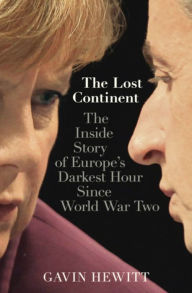 The Lost Continent: The BBC's Europe Editor on Europe's Darkest Hour Since World War Two - Gavin Hewitt