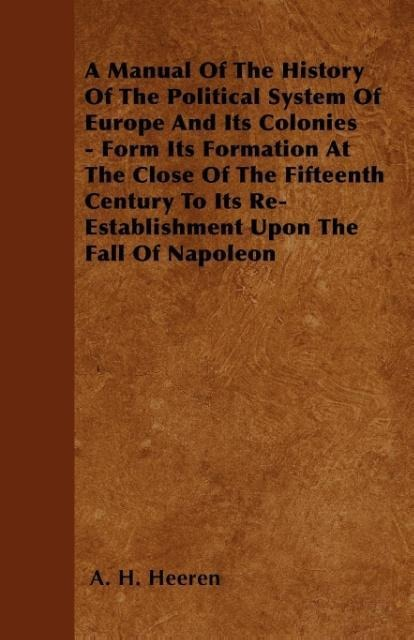 A Manual Of The History Of The Political System Of Europe And Its Colonies - Form Its Formation At The Close Of The Fifteenth Century To Its Re-Es... - Kingman Press