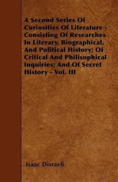 A Second Series Of Curiosities Of Literature - Consisting Of Researches In Literary, Biographical, And Political History Of Critical And Philisophical Inquiries And Of Secret History - Vol. III - Disraeli, Isaac