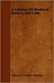 A Syllabus of Medieval History, 395-1300 - Dana Carleton Munro