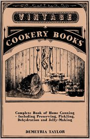 Complete Book of Home Canning - Including Preserving, Pickling, Dehydration and Jelly-Making - Demetria Taylor