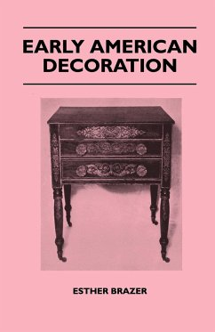 Early American Decoration - A Comprehensive Treatise - Revealing the Technique Involved in the Art of Early American Decoration of Furniture, Walls, T - Brazer, Esther