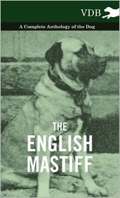 The English Mastiff - A Complete Anthology of the Dog