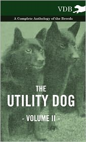The Utility Dog Vol. II. - A Complete Anthology of the Breeds
