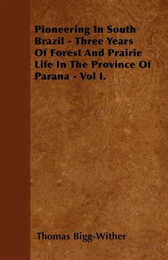 Pioneering In South Brazil - Three Years Of Forest And Prairie Life In The Province Of Parana - Vol I. - Bigg-Wither, Thomas
