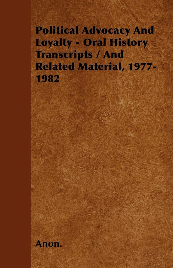 Political Advocacy And Loyalty - Oral History Transcripts / And Related Material, 1977-1982 als Taschenbuch von Anon. - Moulton Press