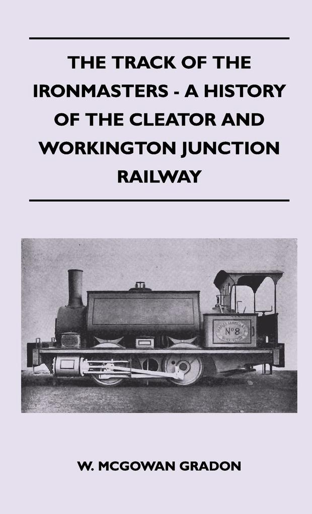 The Track Of The Ironmasters - A History Of The Cleator And Workington Junction Railway als Buch von W. Mcgowan Gradon - Dickens Press