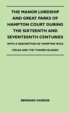 The Manor Lordship And Great Parks Of Hampton Court During The Sixteenth And Seventeenth Centuries - With A Description Of Hampton Wick Fields And The Thames Islands - Garside, Bernard
