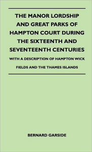 The Manor Lordship And Great Parks Of Hampton Court During The Sixteenth And Seventeenth Centuries - With A Description Of Hampton Wick Fields And The Thames Islands - Bernard Garside