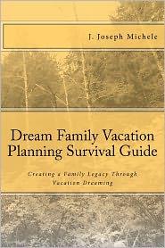 Dream Family Vacation Planning Survival Guide - J. Joseph Michele