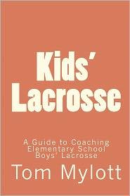 Kids' Lacrosse: A Guide to Coaching Elementary School Boys' Lacrosse - Tom Mylott